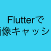Flutterでネットワークイメージのキャッシュ