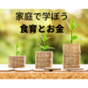 【食育】【お金】家庭で学ぼう食育とお金のこと 我が家の方法